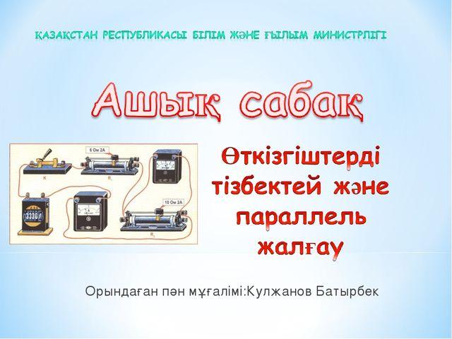 Орындаған пән мұғалімі:Кулжанов Батырбек