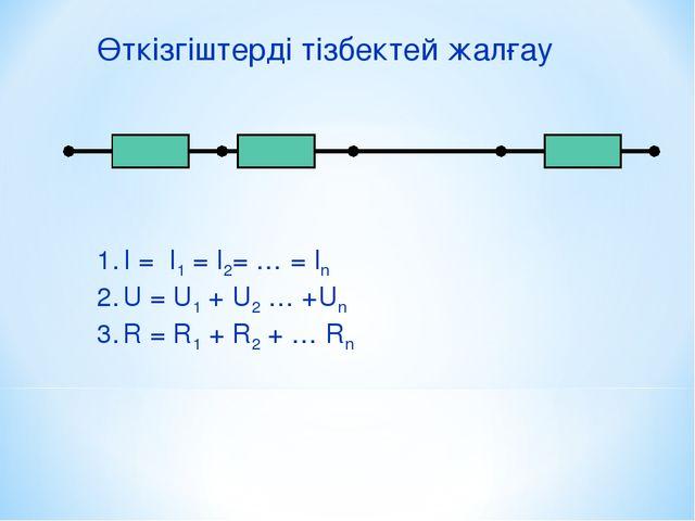 Өткізгіштерді тізбектей жалғау I = I1 = I2= … = In U = U1 + U2 … +Un R = R1 +...