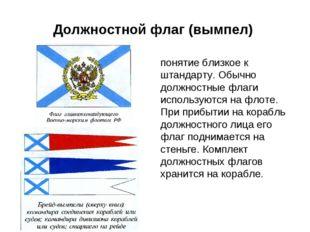Должностной флаг (вымпел) понятие близкое к штандарту. Обычно должностные фла