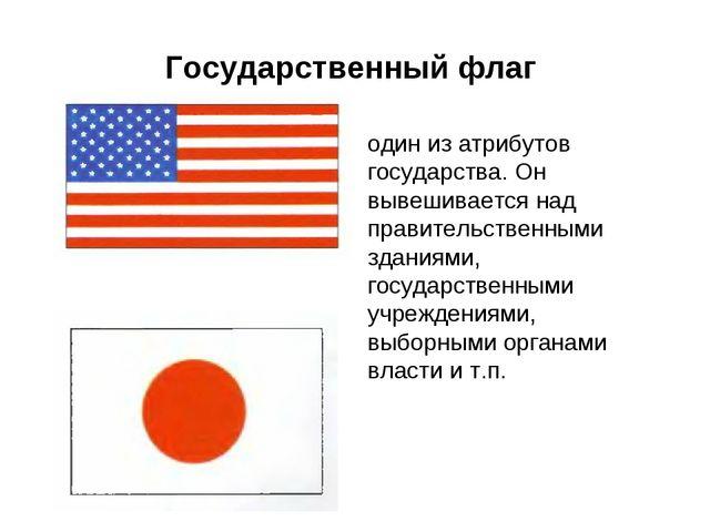 Государственный флаг один из атрибутов государства. Он вывешивается над прави...