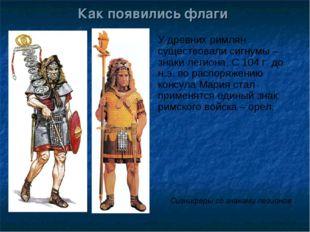 Как появились флаги У древних римлян существовали сигнумы – знаки легиона. С
