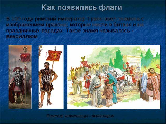 Как появились флаги В 100 году римский император Траян ввел знамена с изображ...