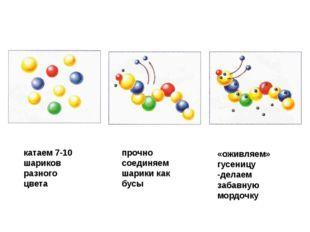 катаем 7-10 шариков разного цвета прочно соединяем шарики как бусы «оживляем»