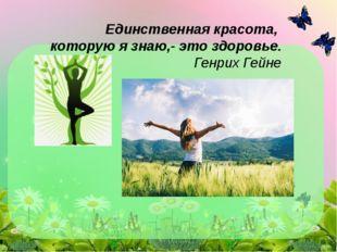 Единственная красота, которую я знаю,- это здоровье. Генрих Гейне