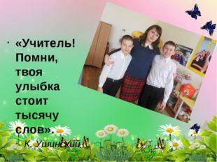 «Учитель! Помни, твоя улыбка стоит тысячу слов». К. Ушинский