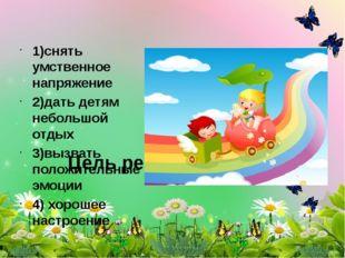 Цель релаксации: 1)снять умственное напряжение 2)дать детям небольшой отдых