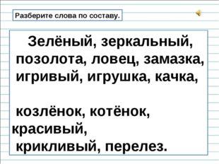 Разберите слова по составу. Зелёный, зеркальный, позолота, ловец, замазка, иг