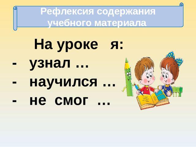 Рефлексия содержания учебного материала На уроке я: - узнал … - научился … -...