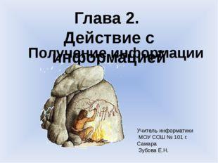Учитель информатики МОУ СОШ № 101 г. Самара Зубова Е.Н. Глава 2. Действие с и