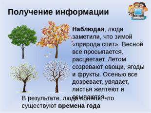Получение информации Наблюдая, люди заметили, что зимой «природа спит». Весно