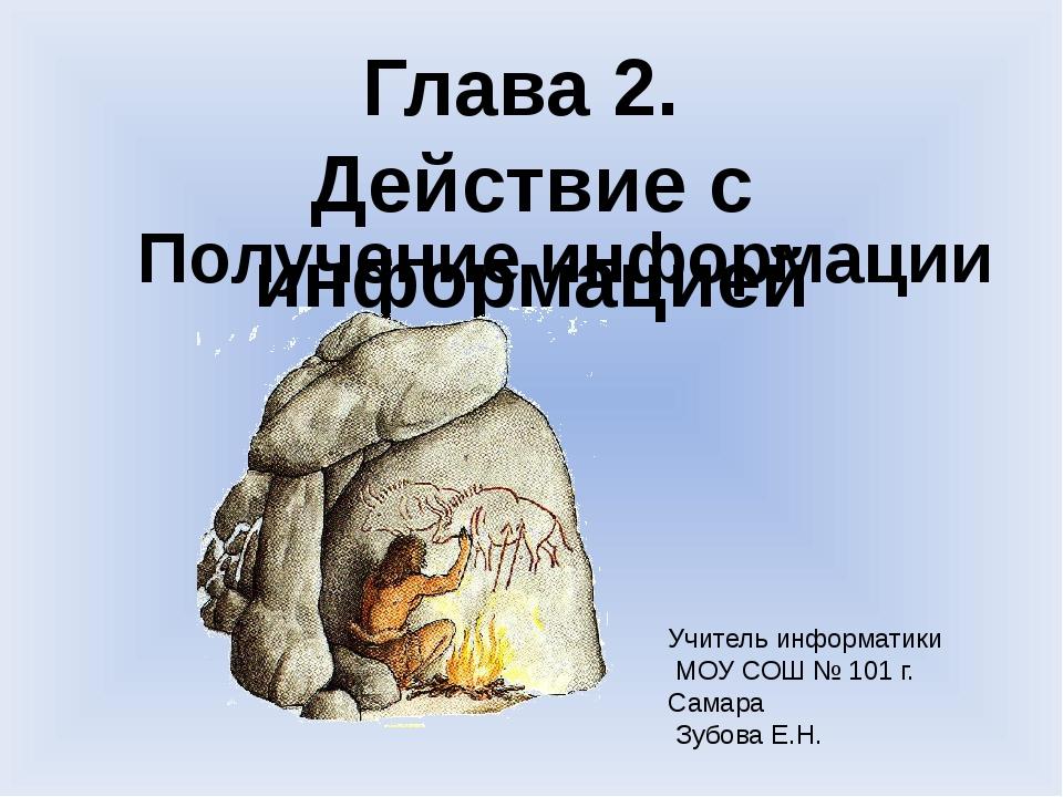 Учитель информатики МОУ СОШ № 101 г. Самара Зубова Е.Н. Глава 2. Действие с и...