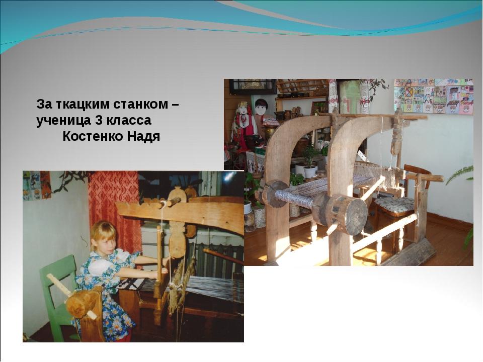 За ткацким станком – ученица 3 класса Костенко Надя