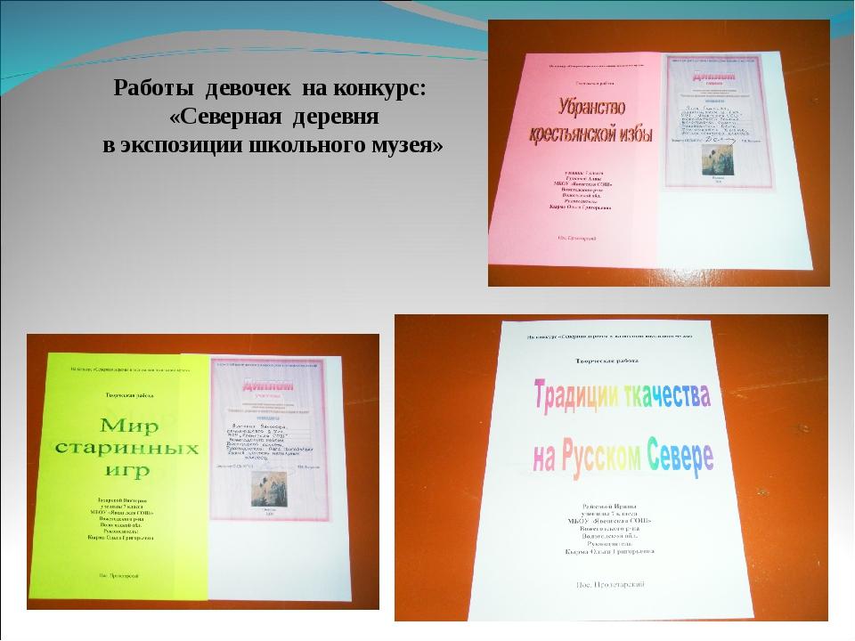 Работы девочек на конкурс: «Северная деревня в экспозиции школьного музея»