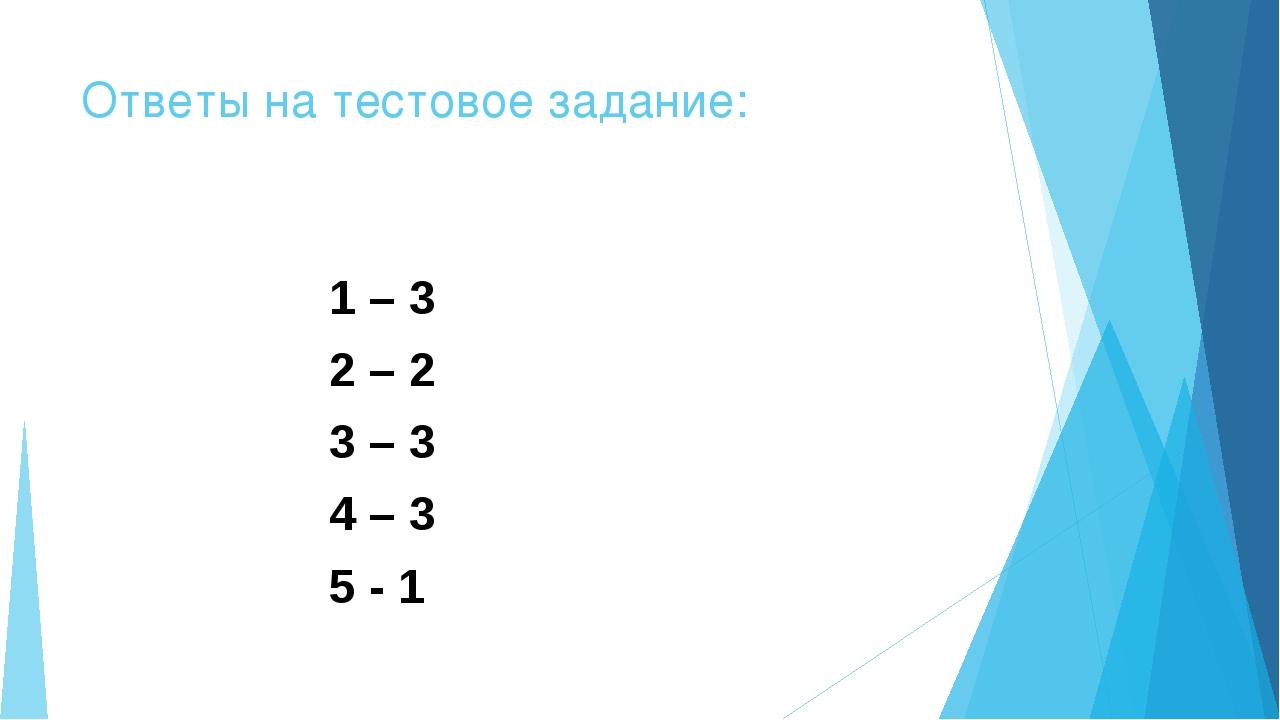 Ответы на тестовое задание: 1 – 3 2 – 2 3 – 3 4 – 3 5 - 1