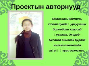 Мадасова Людмила, Олойн дунда Һургуулиин долоодохи классай Һурагша. Эхирэд-Б
