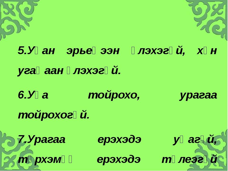5.Уһан эрьеҺээн үлэхэгүй, хүн угаҺаан үлэхэгүй. 6.Уһа тойрохо, урагаа тойрохо...