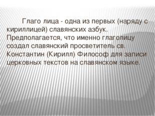 Глаго́лица - одна из первых (наряду с кириллицей) славянских азбук. Предпол