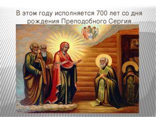 В этом году исполняется 700 лет со дня рождения Преподобного Сергия Радонежск