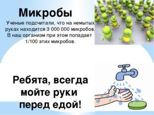 Микробы Ученые подсчитали, что на немытых руках находится 3000000 микробов.