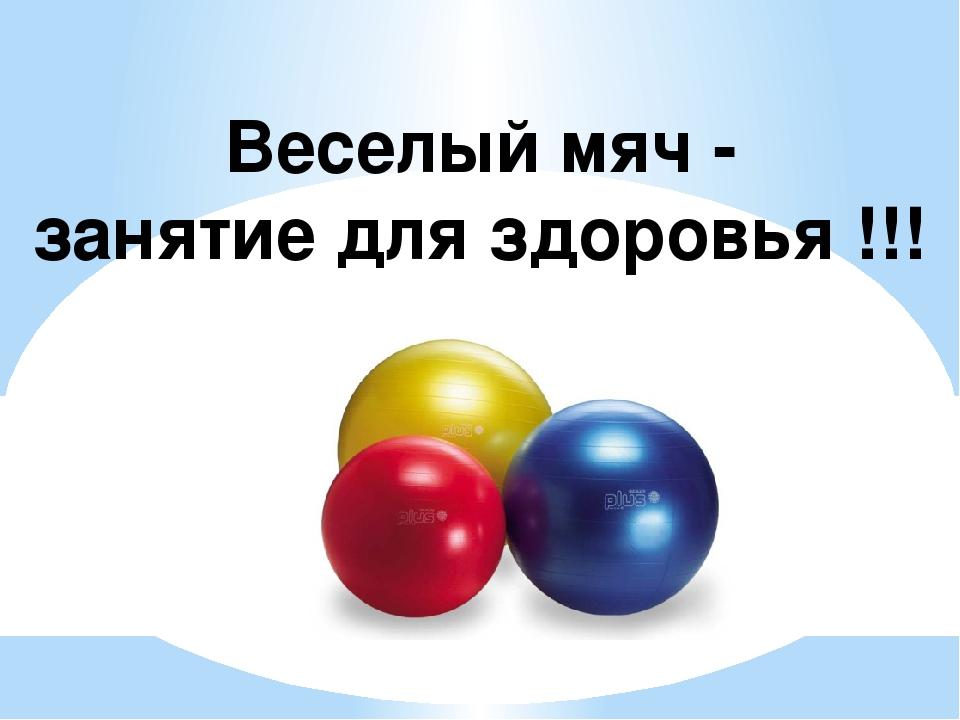 Веселый мяч - занятие для здоровья !!!