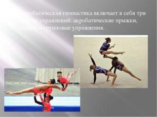 Акробатическая гимнастика включает в себя три группы упражнений: акробатическ
