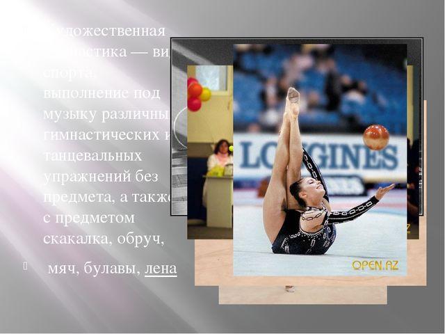 Художественная гимнастика — вид спорта, выполнение под музыку различных гимна...
