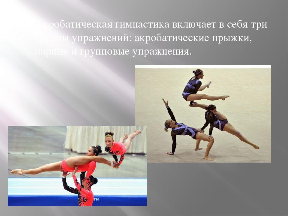 Акробатическая гимнастика включает в себя три группы упражнений: акробатическ...