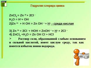 Гидролиз хлорида цинка ZnCl2 = Zn 2++ 2Cl - H2O = H++ OH- 2)Zn 2+ + H OH = Zn