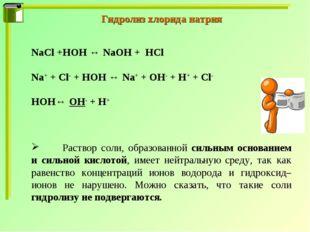 Гидролиз хлорида натрия NaCl +HOH ↔ NaOH + HCl Na+ + Cl- + HOH ↔ Na+ + OH- +