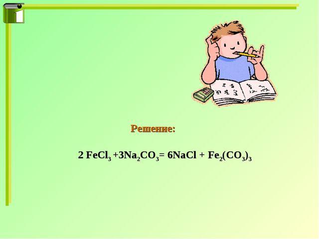 2 FeCl3 +3Na2CO3= 6NaCl + Fe2(CO3)3 Решение:
