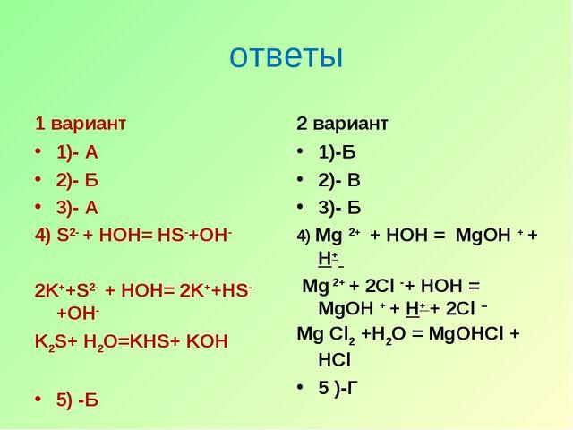 ответы 1 вариант 1)- А 2)- Б 3)- А 4) S2- + HOH= HS-+OH- 2K++S2- + HOH= 2K++H...