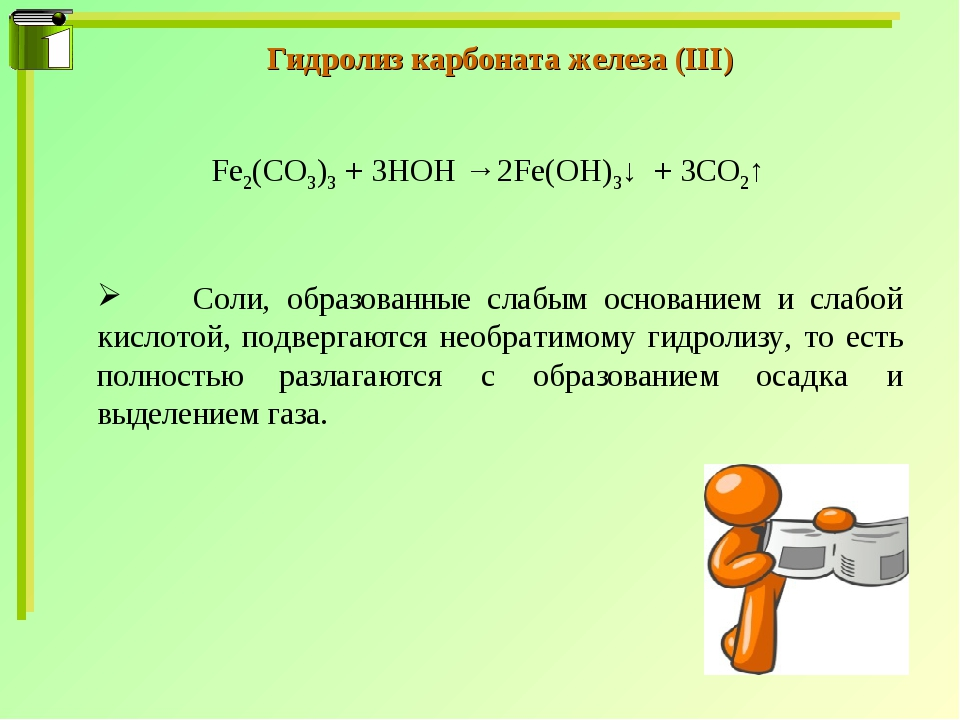 Гидролиз карбоната железа (III) Fe2(CO3)3 + 3HOH → 2Fe(OH)3↓ + 3CO2↑ 	Соли, о...