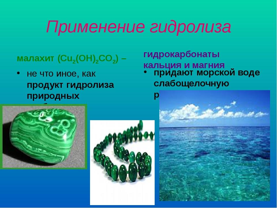 Применение гидролиза малахит (Cu2(OH)2CO2) – не что иное, как продукт гидроли...