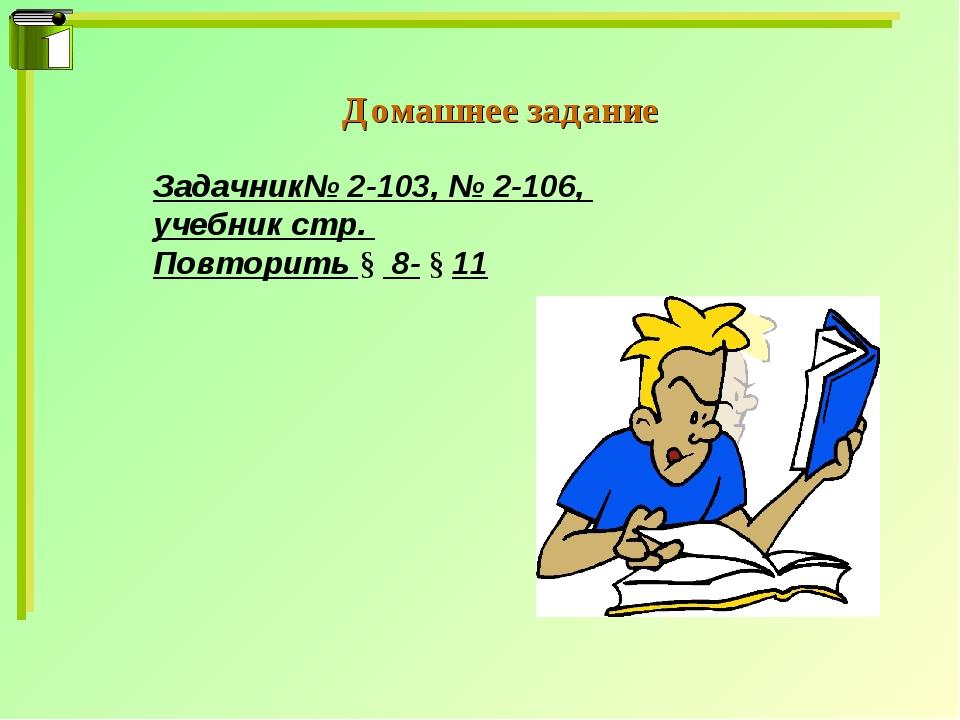 Домашнее задание Задачник№ 2-103, № 2-106, учебник стр. Повторить § 8- § 11