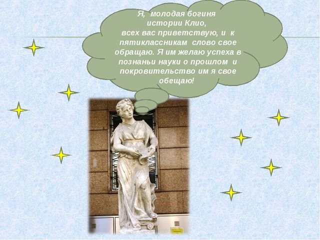 Я, молодая богиня истории Клио, всех вас приветствую, и к пятиклассникам слов...