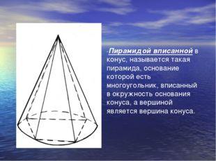 -Пирамидой вписанной в конус, называется такая пирамида, основание которой ес