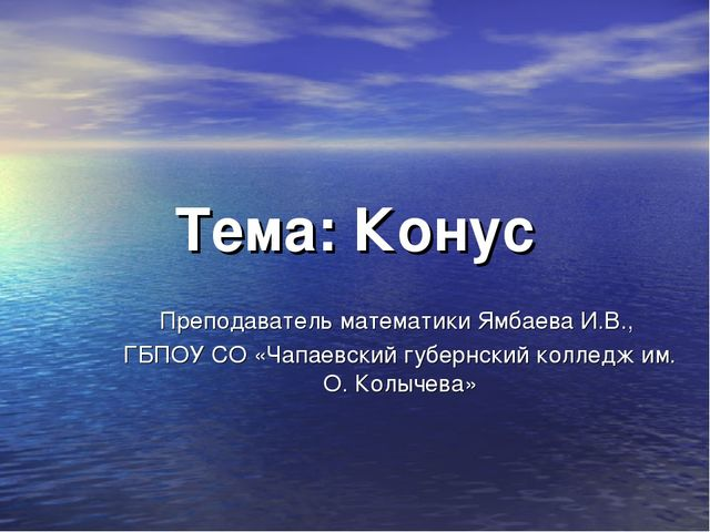 Тема: Конус Преподаватель математики Ямбаева И.В., ГБПОУ СО «Чапаевский губер...
