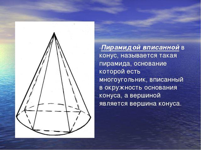 -Пирамидой вписанной в конус, называется такая пирамида, основание которой ес...