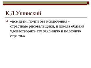 К.Д.Ушинский «все дети, почти без исключения - страстные рисовальщики, и школ