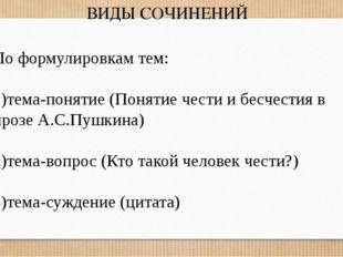 ВИДЫ СОЧИНЕНИЙ По формулировкам тем: 1)тема-понятие (Понятие чести и бесчести
