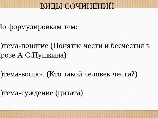 ВИДЫ СОЧИНЕНИЙ По формулировкам тем: 1)тема-понятие (Понятие чести и бесчести...
