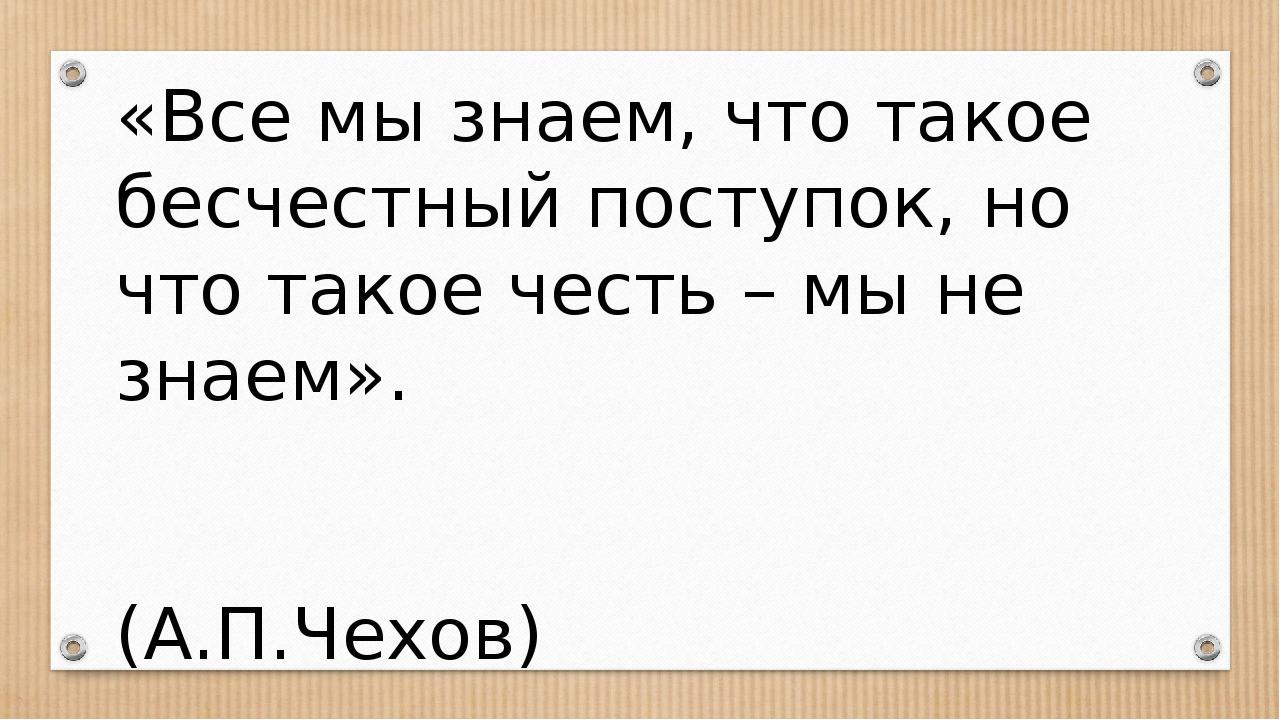 «Все мы знаем, что такое бесчестный поступок, но что такое честь – мы не знае...