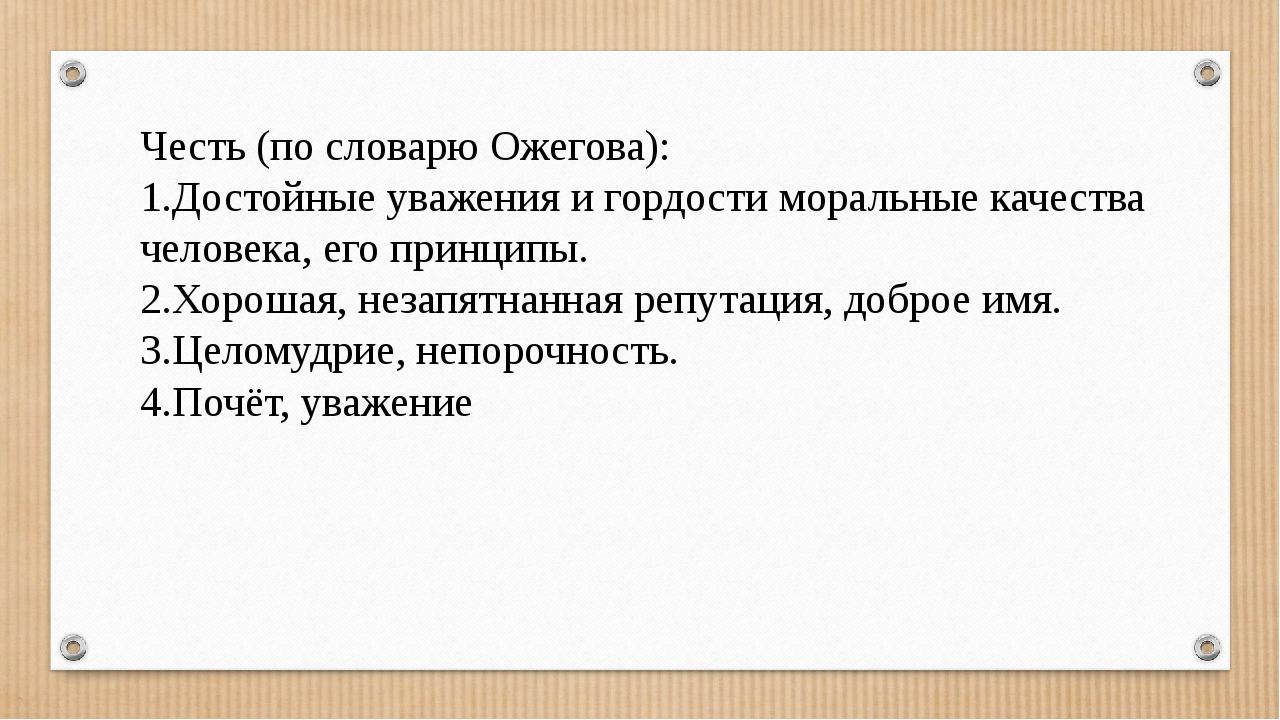 Честь (по словарю Ожегова): 1.Достойные уважения и гордости моральные качеств...