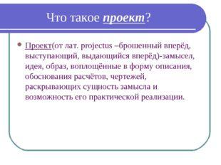 Что такое проект? Проект(от лат. projectus –брошенный вперёд, выступающий, в