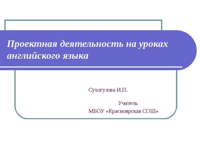 Проектная деятельность на уроках английского языка Сухогузова И.П. Учитель МБ...