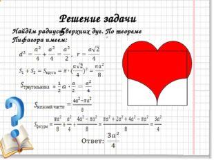Решение задачи 5 = Найдём радиусы верхних дуг. По теореме Пифагора имеем: =