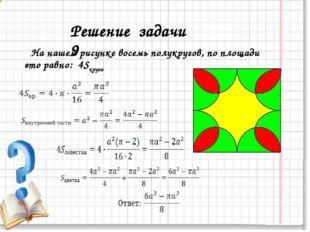 На нашем рисунке восемь полукругов, по площади это равно: 4Sкруга Решение за