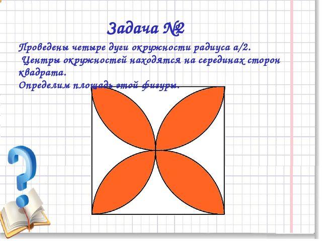 Задача №2 Проведены четыре дуги окружности радиуса а/2. Центры окружностей н...