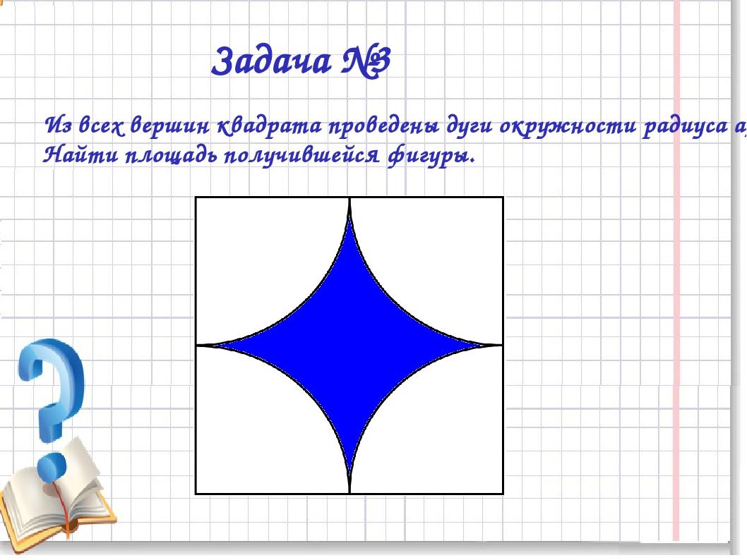 Задача №3 Из всех вершин квадрата проведены дуги окружности радиуса а/2. Най...