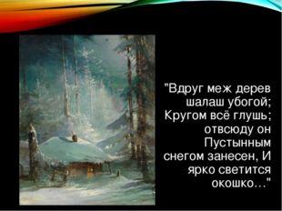 """""""Вдруг меж дерев шалаш убогой; Кругом всё глушь; отвсюду он Пустынным снегом"""